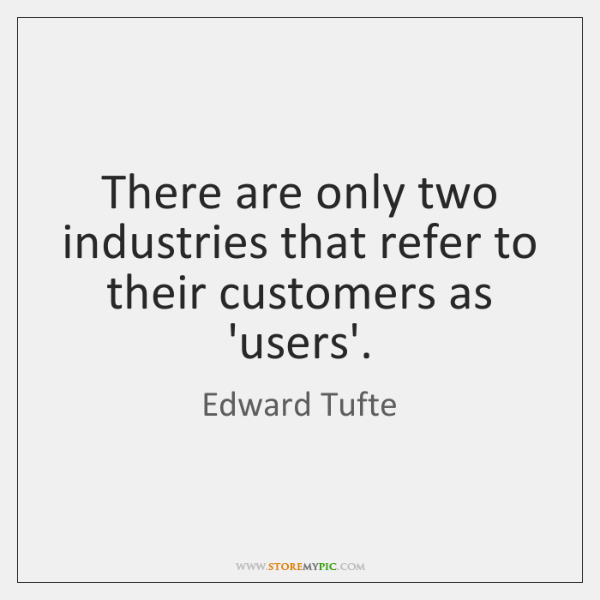 There are only two industries that refer to their customers as 'users'.