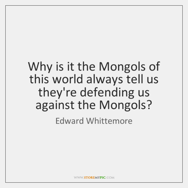 Why is it the Mongols of this world always tell us they're ...