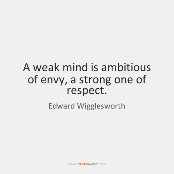 A weak mind is ambitious of envy, a strong one of respect.