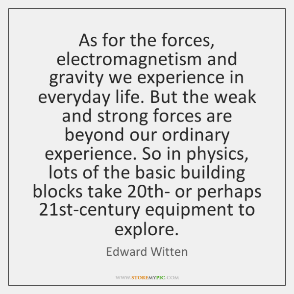 As for the forces, electromagnetism and gravity we experience in everyday life. ...