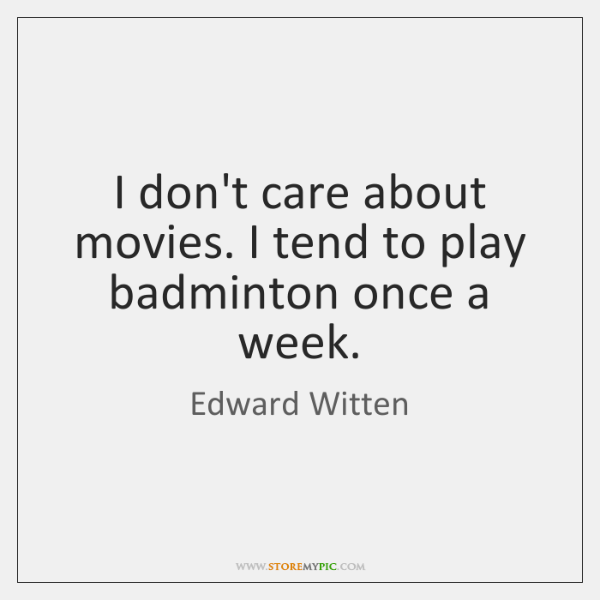 I don't care about movies. I tend to play badminton once a ...