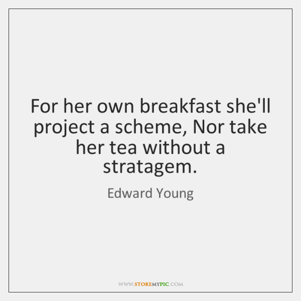 For her own breakfast she'll project a scheme, Nor take her tea ...