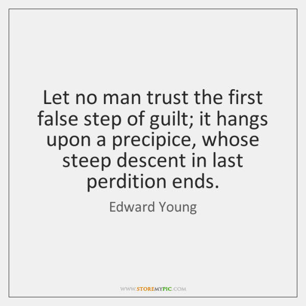Let no man trust the first false step of guilt; it hangs ...
