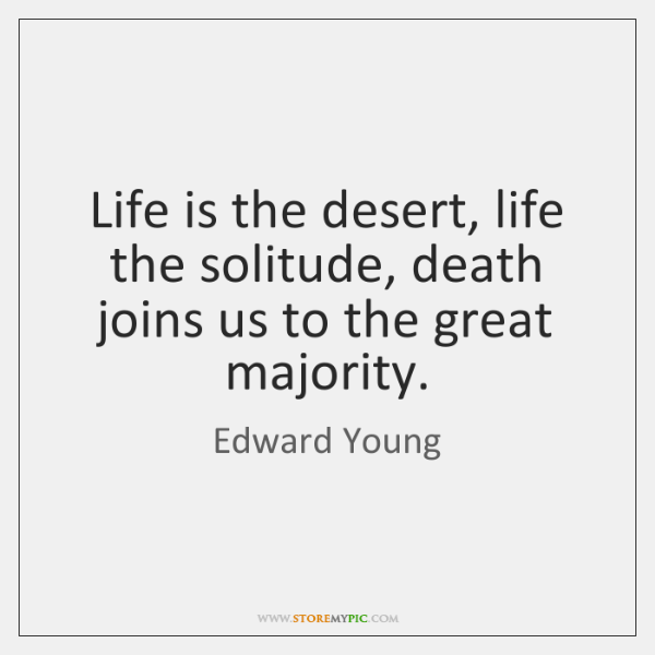 Life is the desert, life the solitude, death joins us to the ...
