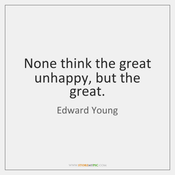 None think the great unhappy, but the great.