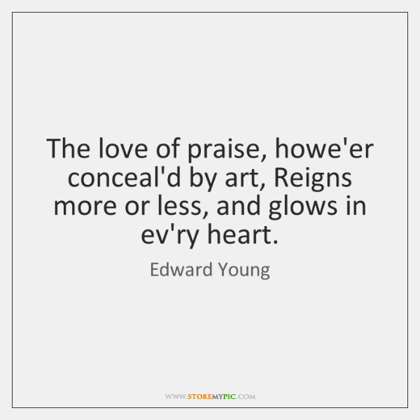 The love of praise, howe'er conceal'd by art, Reigns more or less, ...