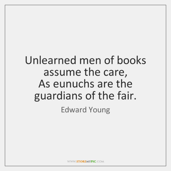 Unlearned men of books assume the care,   As eunuchs are the guardians ...