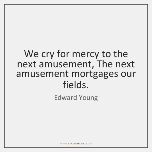 We cry for mercy to the next amusement, The next amusement mortgages ...