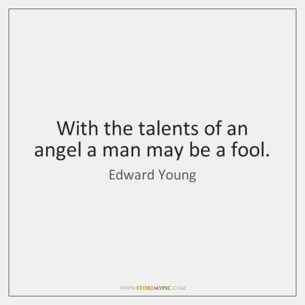 With the talents of an angel a man may be a fool.