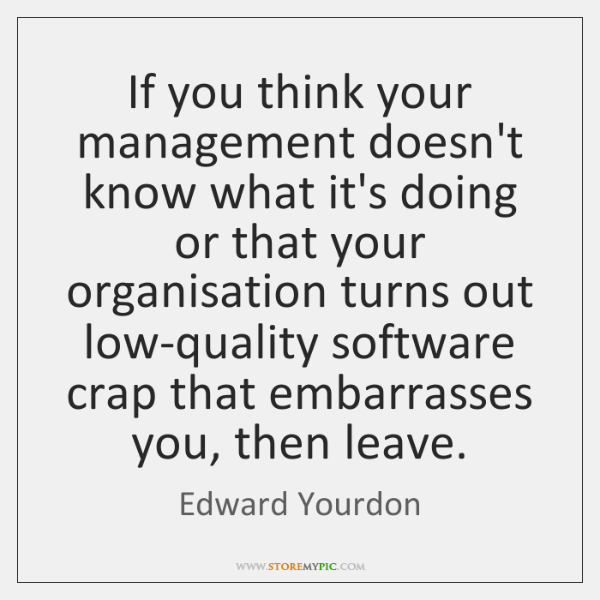 If you think your management doesn't know what it's doing or that ...