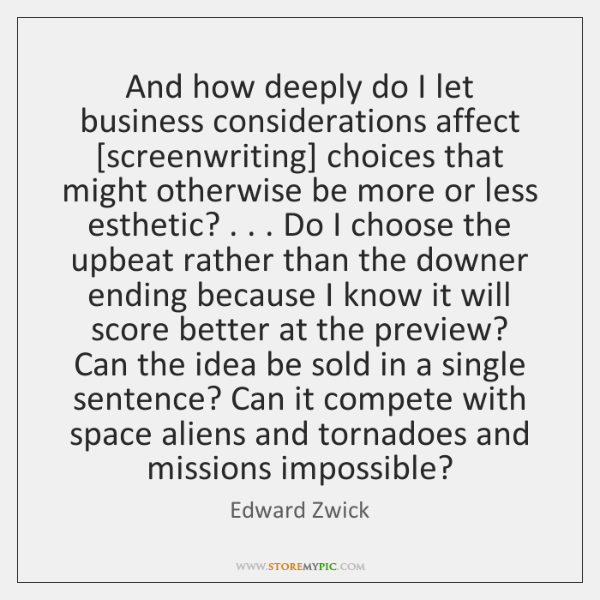 And how deeply do I let business considerations affect [screenwriting] choices that ...