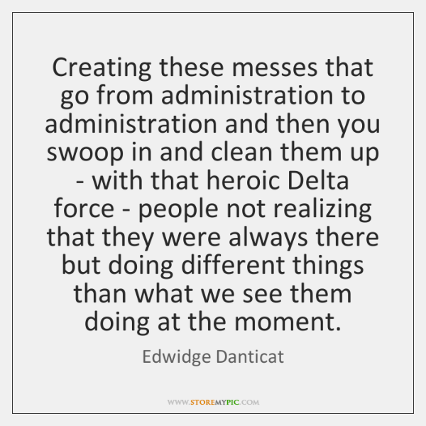 Creating these messes that go from administration to administration and then you ...