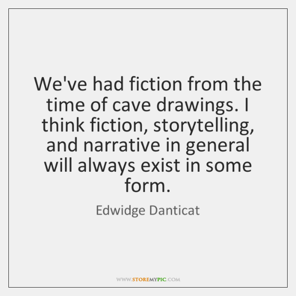 We've had fiction from the time of cave drawings. I think fiction, ...