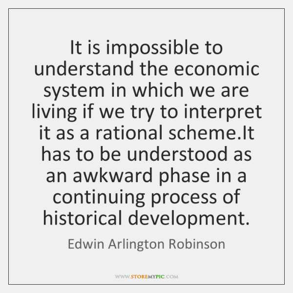 It is impossible to understand the economic system in which we are ...