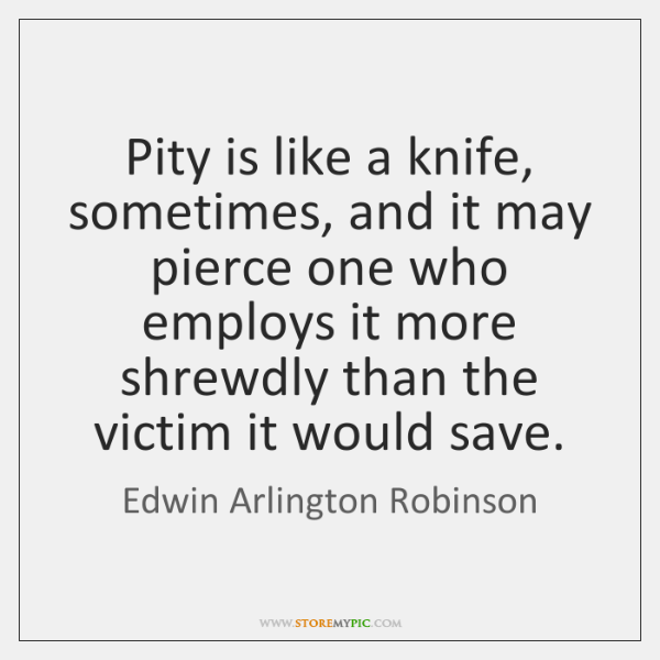 Pity is like a knife, sometimes, and it may pierce one who ...