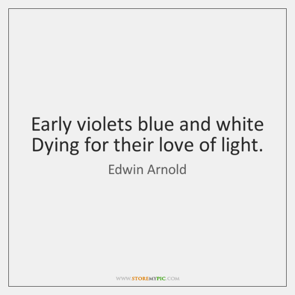 Early violets blue and white Dying for their love of light.