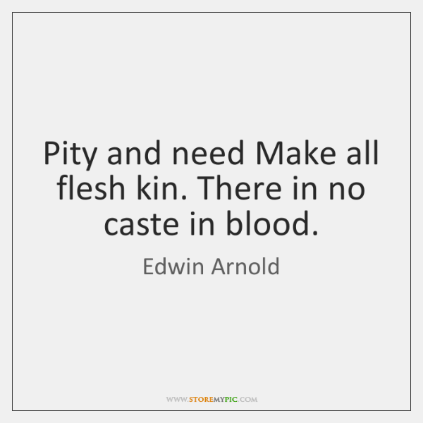 Pity and need Make all flesh kin. There in no caste in ...
