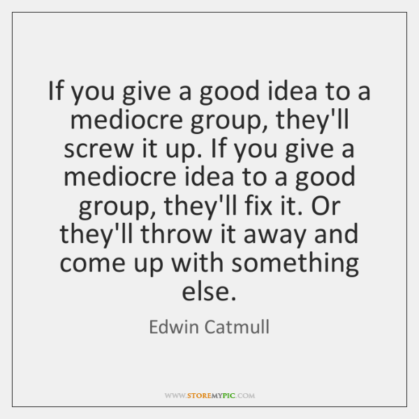 If you give a good idea to a mediocre group, they'll screw ...
