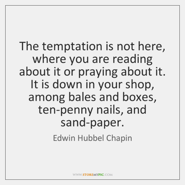 The temptation is not here, where you are reading about it or ...