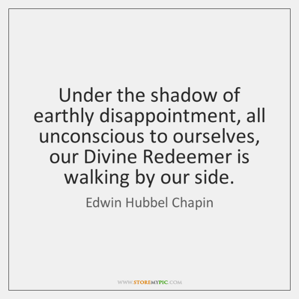 Under the shadow of earthly disappointment, all unconscious to ourselves, our Divine ...