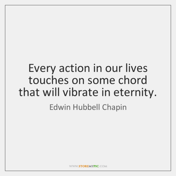 Every action in our lives touches on some chord that will vibrate ...