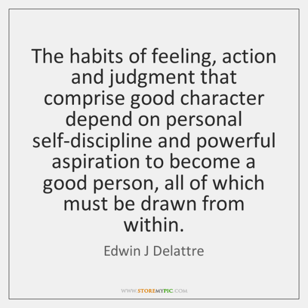 The habits of feeling, action and judgment that comprise good character depend ...