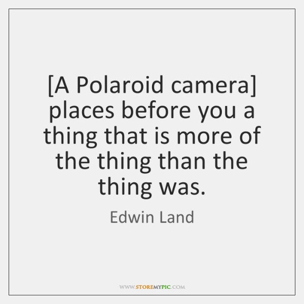 [A Polaroid camera] places before you a thing that is more of ...