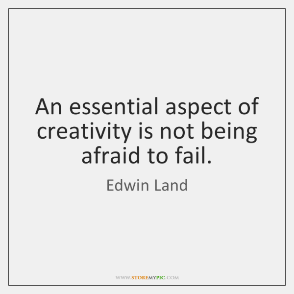 An essential aspect of creativity is not being afraid to fail.