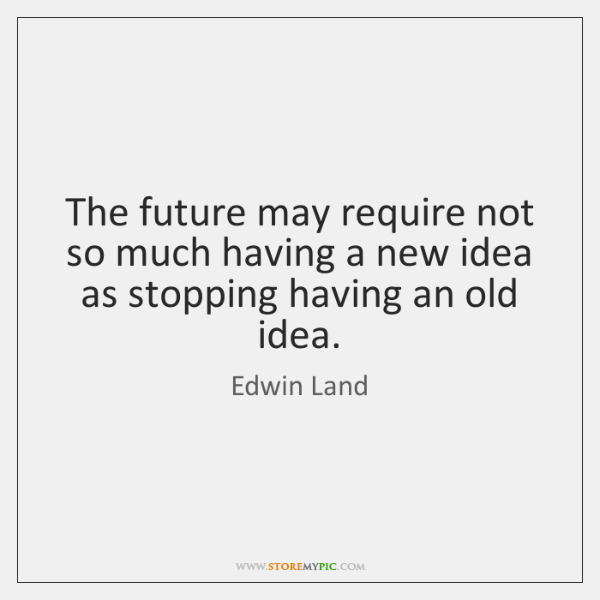 The future may require not so much having a new idea as ...