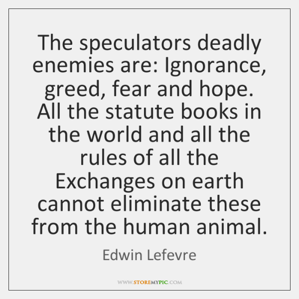 The speculators deadly enemies are: Ignorance, greed, fear and hope. All the ...