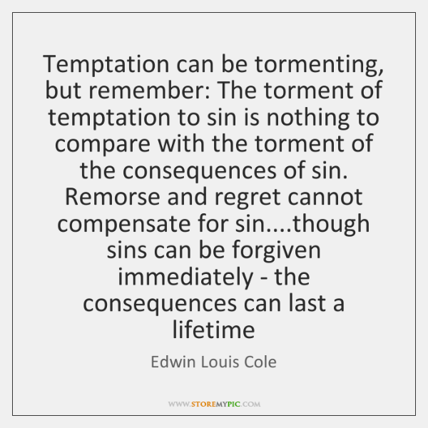 Temptation can be tormenting, but remember: The torment of temptation to sin ...