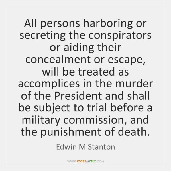 All persons harboring or secreting the conspirators or aiding their concealment or ...