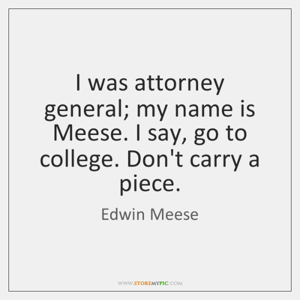 I was attorney general; my name is Meese. I say, go to ...
