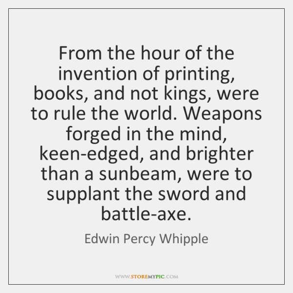 From the hour of the invention of printing, books, and not kings, ...