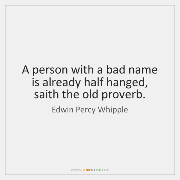 A person with a bad name is already half hanged, saith the ...