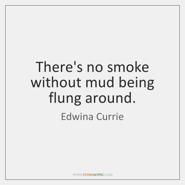 There's no smoke without mud being flung around.
