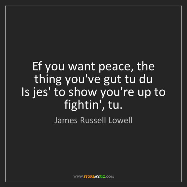 James Russell Lowell: Ef you want peace, the thing you've gut tu du   Is jes'...