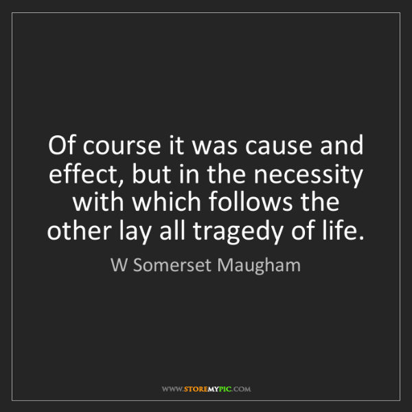 W Somerset Maugham: Of course it was cause and effect, but in the necessity...