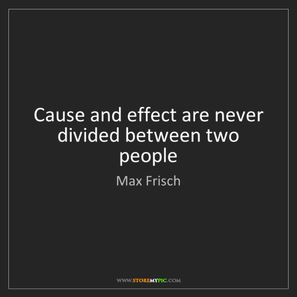 Max Frisch: Cause and effect are never divided between two people