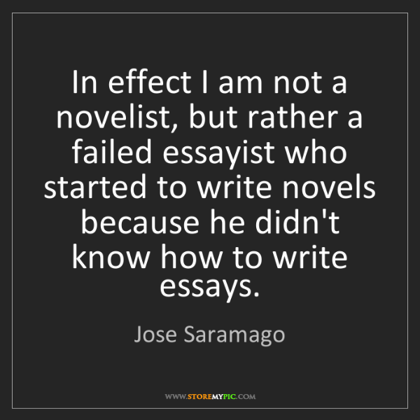 Jose Saramago: In effect I am not a novelist, but rather a failed essayist...