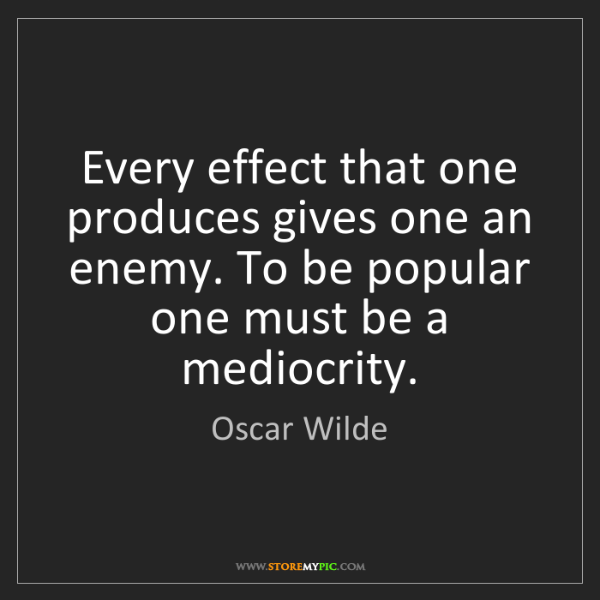 Oscar Wilde: Every effect that one produces gives one an enemy. To...