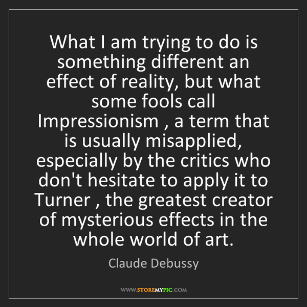 Claude Debussy: What I am trying to do is something different an effect...