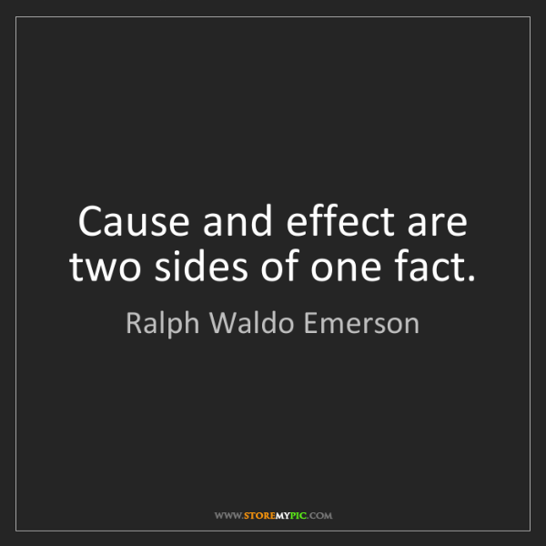 Ralph Waldo Emerson: Cause and effect are two sides of one fact.