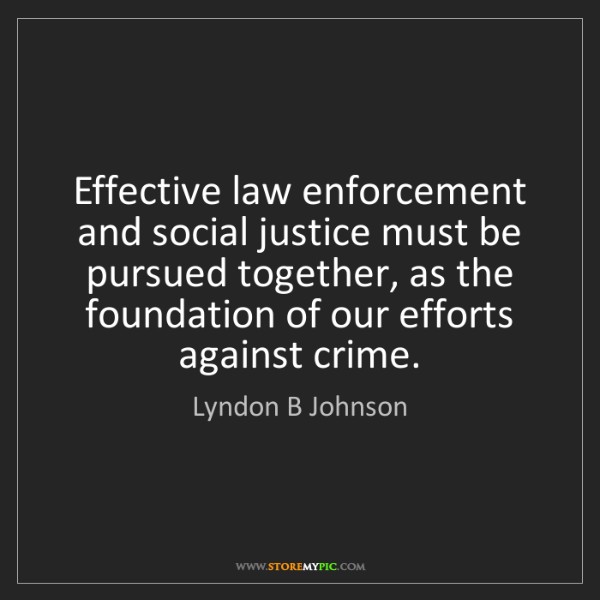 Lyndon B Johnson: Effective law enforcement and social justice must be...
