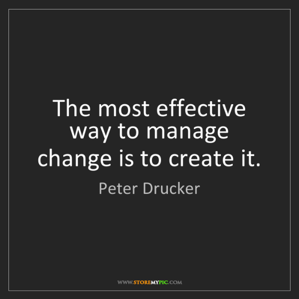 Peter Drucker: The most effective way to manage change is to create...