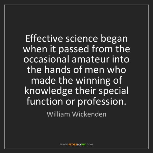 William Wickenden: Effective science began when it passed from the occasional...