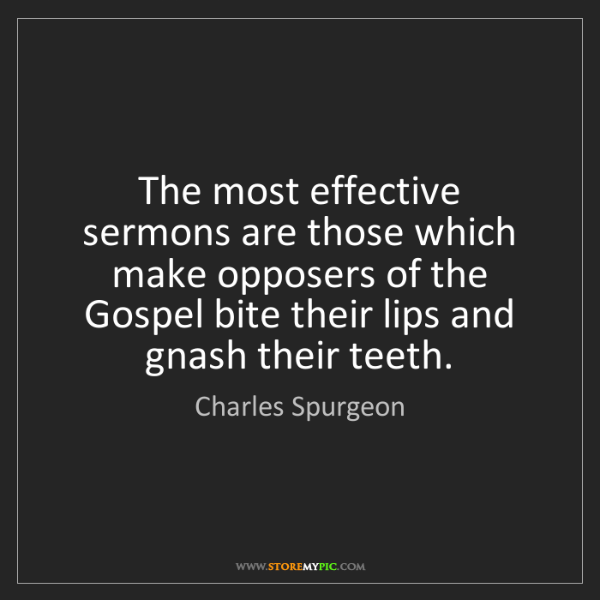 Charles Spurgeon: The most effective sermons are those which make opposers...