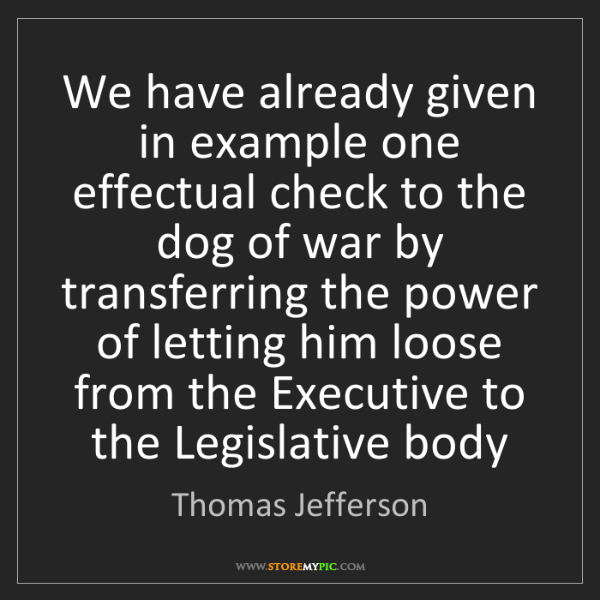 Thomas Jefferson: We have already given in example one effectual check...
