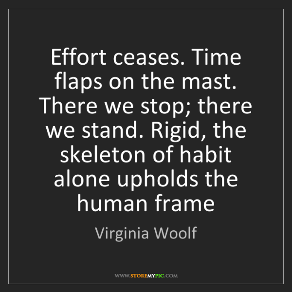 Virginia Woolf: Effort ceases. Time flaps on the mast. There we stop;...