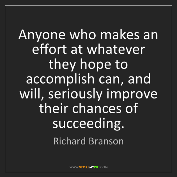 Richard Branson: Anyone who makes an effort at whatever they hope to accomplish...